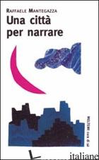 CITTA' PER NARRARE (UNA) - MANTEGAZZA RAFFAELE