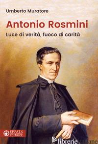 ANTONIO ROSMINI. LUCE DI VERITA', FUOCO DI CARITA' - MURATORE UMBERTO