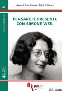 PENSARE CON IL PRESENTE CON SIMONE WEIL - AMIGONI F. (CUR.); MANARA F. C. (CUR.)