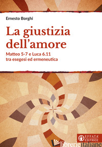 GIUSTIZIA DELL'AMORE. MATTEO 5-7 E LUCA 6.11 TRA ESEGESI ED ERMENEUTICA (LA) - BORGHI ERNESTO