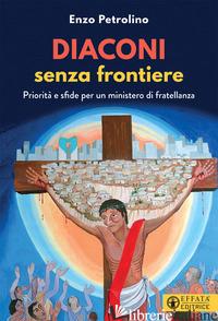 DIACONI SENZA FRONTIERE. PRIORITA' E SFIDE PER UN MINISTERO DI FRATELLANZA - PETROLINO ENZO