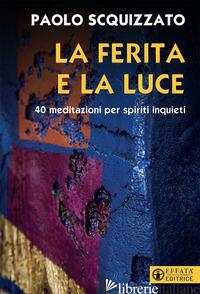 FERITA E LA LUCE. 40 MEDITAZIONI PER SPIRITI INQUIETI (LA) - SCQUIZZATO PAOLO