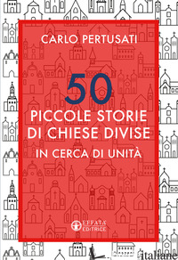 50 PICCOLE STORIE DI CHIESE DIVISE. IN CERCA DI UNITA' - PERTUSATI CARLO
