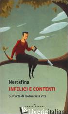 INFELICI E CONTENTI. SULL'ARTE DI ROVINARSI LA VITA - NEROSFINA