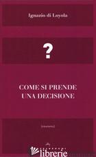 COME SI PRENDE UNA DECISIONE - IGNAZIO DI LOYOLA (SANT'); ARINGOLI A. (CUR.)