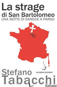 STRAGE DI SAN BARTOLOMEO. UNA NOTTE DI SANGUE A PARIGI (LA) - TABACCHI STEFANO