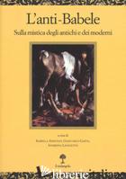 ANTI-BABELE. SULLA MISTICA DEGLI ANTICHI E DEI MODERNI (L') - ADINOLFI I. (CUR.); GAETA G. (CUR.); LAVAGETTO A. (CUR.)