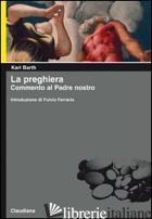 PREGHIERA. COMMENTO AL PADRE NOSTRO (LA) - BARTH KARL