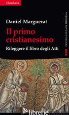 PRIMO CRISTIANESIMO. RILEGGERE IL LIBRO DEGLI ATTI (IL) - MARGUERAT DANIEL