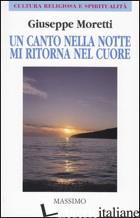 CANTO NELLA NOTTE MI RITORNA NEL CUORE (UN) - MORETTI GIUSEPPE