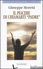 PIACERE DI CHIAMARTI «PADRE» (IL) - MORETTI GIUSEPPE