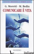 COMUNICARE E' VITA. (COMUNICARE BENE PER VIVERE MEGLIO) - MORETTI GIUSEPPE; BEDIN MARCO