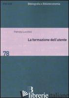 FORMAZIONE DELL'UTENTE. METODI E STRATEGIE PER APPRENDERE LA BIBLIOTECA (LA) - LUCCHINI PATRIZIA