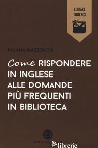 COME RISPONDERE IN INGLESE ALLE DOMANDE PIU' FREQUENTI IN BIBLIOTECA - MAZZOCCHI JULIANA