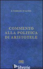 COMMENTO ALLA «POLITICA» DI ARISTOTELE - TOMMASO D'AQUINO (SAN); PEROTTO L. (CUR.)