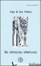 SEI OPUSCOLI SPIRITUALI. TESTO LATINO A FRONTE - UGO DI SAN VITTORE
