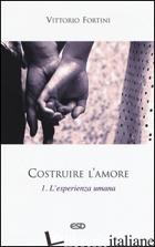 COSTRUIRE L'AMORE. VOL. 1: L'ESPERIENZA UMANA - FORTINI VITTORIO