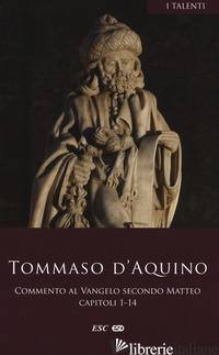 COMMENTO AL VANGELO SECONDO MATTEO. TESTO LATINO A FRONTE. VOL. 1: CAPITOLI 1-14 - TOMMASO D'AQUINO (SAN)