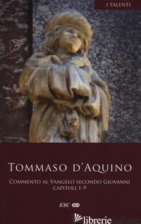 COMMENTO AL VANGELO SECONDO SAN GIOVANNI. CAPITOLI 1-9 - TOMMASO D'AQUINO (SAN)