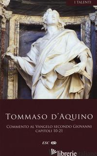 COMMENTO AL VANGELO DI SAN GIOVANNI. CAPITOLI 10-21. TESTO LATINO A FRONTE - TOMMASO D'AQUINO (SAN)