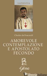 AMOREVOLE CONTEMPLAZIONE E APOSTOLATO FECONDO. TESTO FRANCESE A FRONTE - FOUCAULD CHARLES DE; FRACCARO A. (CUR.)