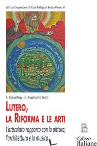 LUTERO, LA RIFORMA E LE ARTI. L'ARTICOLATO RAPPORTO CON LA PITTURA, L'ARCHITETTU - BOESPFLUG F. (CUR.); FOGLIADINI E. (CUR.)