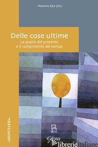 DELLE COSE ULTIME. LA GRAZIA DEL PRESENTE E IL COMPIMENTO DEL TEMPO - EPIS M. (CUR.)