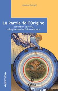 PAROLA DELL'ORIGINE. IL MONDO E LA STORIA NELLA PROSPETTIVA DELLA CREAZIONE (LA) - EPIS M. (CUR.)