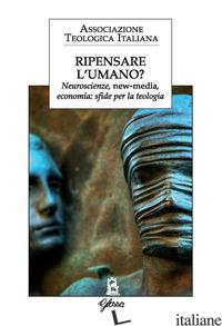 RIPENSARE L'UMANO? NEUROSCIENZE, NEW-MEDIA, ECONOMIA: SFIDE PER LA TEOLOGIA - ASSOCIAZIONE TEOLOGICA ITALIANA (CUR.)