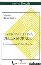 PROSPETTIVA DELLA MORALE. FONDAMENTI DELL'ETICA FILOSOFICA (LA) - RHONHEIMER MARTIN