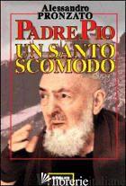 PADRE PIO. UN SANTO SCOMODO - PRONZATO ALESSANDRO