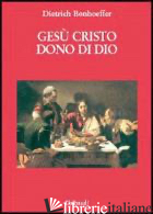 GESU' CRISTO DONO DI DIO - BONHOEFFER DIETRICH