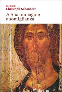 A SUA IMMAGINE E SOMIGLIANZA - SCHONBORN CHRISTOPH