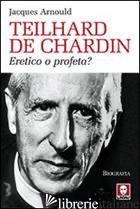 TEILHARD DE CHARDIN. ERETICO O PROFETA? - ARNOULD JACQUES