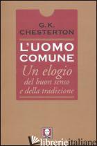 UOMO COMUNE. UN ELOGIO DEL BUON SENSO E DELLA TRADIZIONE (L') - CHESTERTON GILBERT KEITH