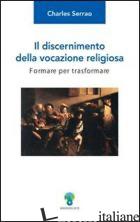 DISCERNIMENTO DELLA VOCAZIONE RELIGIOSA. FORMARE PER TRASFORMARE (IL) - SERRAO CHARLES