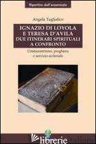 IGNAZIO DI LOYOLA E TERESA D'AVILA. DUE ITINERARI SPIRITUALI A CONFRONTO - TAGLIAFICO ANGELA