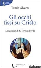 OCCHI FISSI SU CRISTO. L'ORAZIONE DI S. TERESA D'AVILA (GLI) - ALVAREZ TOMAS