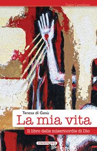 MIA VITA. IL LIBRO DELLE MISERICORDIE DI DIO (LA) - TERESA D'AVILA (SANTA); MIGLIORISI C. (CUR.); PAGANI M. L. (CUR.); DI LEGNANO C.