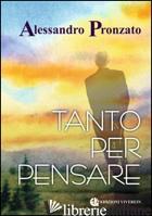 TANTO PER PENSARE - PRONZATO ALESSANDRO