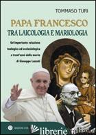 PAPA FRANCESCO TRA LAICOLOGIA E MARIOLOGIA. UN'IMPORTANTE RELAZIONE TEOLOGICA ED - TURI TOMMASO