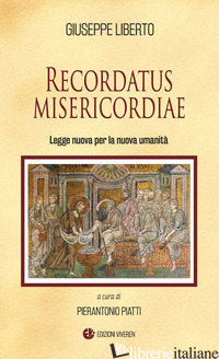 RECORDATUS MISERICORDIAE. LEGGE NUOVA PER LA NUOVA UMANITA' - LIBERTO GIUSEPPE; PIATTI P. (CUR.)