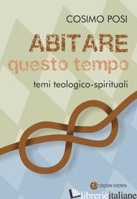 ABITARE QUESTO TEMPO. TEMI TEOLOGICO-SPIRITUALI - POSI COSIMO