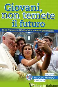 GIOVANI, NON TEMETE IL FUTURO - FRANCESCO (JORGE MARIO BERGOGLIO)