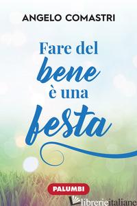 FARE DEL BENE E' UNA FESTA - COMASTRI ANGELO