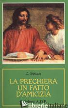 PREGHIERA, UN FATTO D'AMICIZIA (LA) - BETTAN GIORGIO
