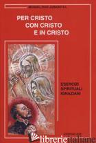 PER CRISTO CON CRISTO E IN CRISTO. ESERCIZI SPIRITUALI IGNAZIANI - RUIZ JURADO MANUEL