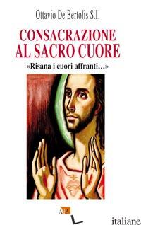 CONSACRAZIONE AL SACRO CUORE. «RISANA I CUORI AFFRANTI...» - DE BERTOLIS OTTAVIO