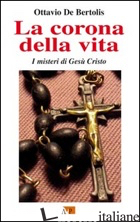 CORONA DELLA VITA. I MISTERI DI GESU' CRISTO (LA) - DE BERTOLIS OTTAVIO
