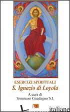 ESERCIZI SPIRITUALI. S. IGNAZIO DI LOYOLA - GUADAGNO T. (CUR.)